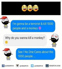Be Like, Meme, and Memes: I'm gonna be a terrorist & kill 1000  people and a monkey  Why do you wanna kill a monkey?  See ! No One Cares about the  1000 people.  K @DESIFUN 1°. @DESIFUN  @DESIFUN  DESIFUN.COM Twitter: BLB247 Snapchat : BELIKEBRO.COM belikebro sarcasm meme Follow @be.like.bro