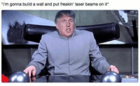 PUT FREAKIN LAZER BEAMS ON IT! 😂: 'i'm gonna build a wall and put freakin' laser beams on it PUT FREAKIN LAZER BEAMS ON IT! 😂
