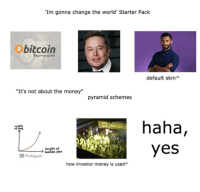 "Money, Soon..., and Business: Im gonna change the world' Starter Pack  bitcoin  Beginner guide  default skinA  ""It's not about the money""  pyramid schemes  haha,  yes  woste  of tine  length of  business plan  Strategy2r  how investor money is used"