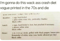 hard boiled: i'm gonna do this wack ass crash diet  vogue printed in the 70s and die  WINE AND EGGS /3 days / loss: 5 lbs (2.5 k.)  Breakfast: I egg, hard-boiled  1 glass white wine (dry, preferably Chablis)  Black coffee  2 eggs, hard-boiled is best, but poached if necessary  2 glasses white wine  Black coffee  Lunch:  5 oz. (150 g.) steak, grilled with black pepper, lemon juice  Remainder of white wine (one bottle allowed per day)  Black coffee  Dinner: