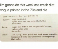 😀: i'm gonna do this wack ass crash diet  vogue printed in the 70s and die  WINE AND EGGS/3 days loss: 5 lbs (2.5 k.)  Breakfast: egg, hard-boiled  1 glass white wine (dry, preferably Chablis)  Black coffee  2 eggs, hard-boiled is best, but poached if necessary  2 glasses white wine  Black coffee  Lunch:  Dinner 5 oz. (150 g.) steak. grilled with black pepper, lemon juice  Remainder of white wine (one bottle allowed per day)  Black coffee 😀