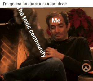 Time, Fun, and Can: I'm gonna fun time in competitive-  Me This post is my biggest reget because every time I see it all I can see is the spelling error