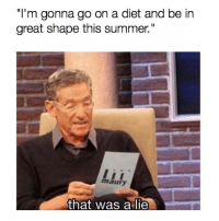 "Funny, Maury, and Memes: ""I'm gonna go on a diet and be in  great shape this summer.""  maury  that was a lie SarcasmOnly"