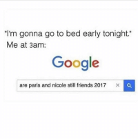 """Friends, Google, and Memes: """"I'm gonna go to bed early tonight.""""  Me at 3am:  Google  are paris and nicole still friends 2017 🤔 goodgirlwithbadthoughts 💅🏼"""