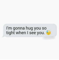 When I See You: I'm gonna hug you so  tight when I see you.
