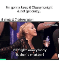 Memes, Tag Someone, and 🤖: I'm gonna keep it Classy tonight  & not get crazy..  5 shots & 7 drinks later:  @ifoxy bitch.  I'll fight everybody  It don't matter! tag someone - ur friends