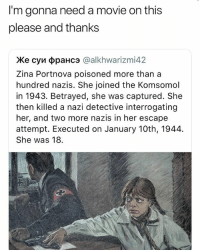 Movie, Legend, and Her: I'm gonna need a movie on this  please and thanks  Ke cyn oppaHc3 @alkhwarizmi42  Zina Portnova poisoned more than a  hundred nazis. She joined the Komsomol  in 1943. Betrayed, she was captured. She  then killed a nazi detective interrogating  her, and two more nazis in her escape  attempt. Executed on January 10th, 1944.  She was 18. a legend