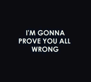 All, You, and Gonna: I'M GONNA  PROVE YOU ALL  WRONG