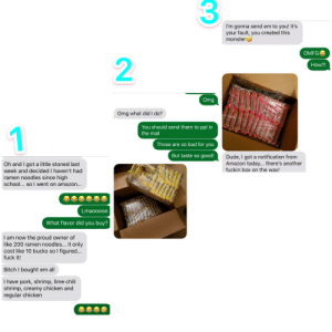 This is what happens when you shop high.: I'm gonna send em to you! It's  your fault, you created this  monster  OMFG  2  How?!  Omg  Omg what did I do?  You should send them to ppl in  1  the mail  Those are so bad for you  But taste so good!  Dude, I got a notification from  Amazon today... there's another  fuckin box on the way!  Oh and I got a little stoned last  week and decided I haven't had  ramen noodles since high  school... so I went on amazon...  Lmaooooo  What flavor did you buy?  I am now the proud owner of  like 200 ramen noodles... it only  cost like 10 bucks so I figured...  fuck it!  Bitch I bought em all  I have pork, shrimp, lime chili  shrimp, creamy chicken and  regular chicken This is what happens when you shop high.