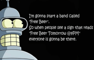 "srsfunny:Probably The Perfect Band Name: I'm gonna start a band Called  Free Beer"".  So when people see a sign that reads  Free Beer Tomorrow @9PM""  everyone is gonna be there. srsfunny:Probably The Perfect Band Name"