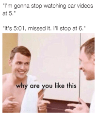 """So relatable! Car memes: """"I'm gonna stop watching car videos  at 5.""""  """"It's 5:01, missed it. I'll stop at 6.  why are you like this So relatable! Car memes"""