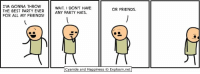 By Rob DenBleyker. Don't have anyone to party with tonight? We'll party with you over at www.explosm.net!: IM GONNA THROW  THE BEST PARTY EVERANY PARTY HATS  FOR ALL MY FRIENDS!  WAIT I DON'T HAVE  OR FRIENDS  Cyanide and Happiness © Explosm.net| By Rob DenBleyker. Don't have anyone to party with tonight? We'll party with you over at www.explosm.net!