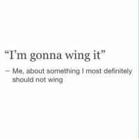 Definitely, Tumblr, and Http: I'm gonna wing it  Me, about something I most definitely  should not wing @studentlifeproblems