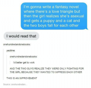 Sort of like legend of Korra?: I'm gonna write a fantasy novel  where there's a love triangle but  then the girl realizes she's asexual  and gets a puppy and a cat and  the two boys fall for each other  I would read that  onehundredandonebooks  yeolime:  onehundredandonebooks:  I'd better get to work  AND THE TWO GUYS REALIZE THEY WERE ONLY FIGHTING FOR  THE GIRL BECAUSE THEY WANTED TO IMPRESS EACH OTHER  THIS IS AN IMPROVEMENT  Source: onehundredan Sort of like legend of Korra?
