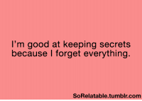 Funny, Secret, and Secrets: I'm good at keeping secrets  because I forget everything.  SoRelatable tumblr com