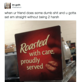 Dumb, Shit, and Harsh: im goth  @hentainun  when ur friend does some dumb shit and u gotta  set em straight without being 2 harsh  Roa  with care  roudly  served