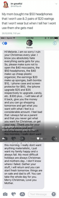 Candy, Fresh, and Funny: im greatful  @melftpunk  My mom bought me $50 headphones  that I won't use & 2 pairs of $20 earings  that I won't wear but when tell her I wont  use them she gets mad  25/12/2016, 7:01 pm   1:03 PM  oo Sprint  Dianne  Hi Melanie  am so sorry I ruin  your Christmas every year. I  know you absolutely hate  everything santa gets for you.  So, please make sure not to  open the $40 moccasins, the  $50 headphones, the $40  make-up cheap plastic  organizer, the earnings $20  make up sponges, bath bombs  $10, i phone case and screen  protector for $60, the iphone  upgrade $25 and $35  respectively to upgrade..candy,  etc. $300 plus... I will take all of  it back, give you the money  and you can go shopping  tomorrow and get what you  want with what i feel is a  considerable amount. I feel bad  that i always fail as a parent  and that you never get what  you want for Christmas. or get  your way. Thank you for your  m rea  Worst child award goes to me  this morning  I reallv dont want  Text 18   this morning. I really dont want  anything materialistic, i just  want my family happy and o  always fail. My most difficult  holidays are always Christmas  and mothers day.. don't know  where i failed. Gather your  stuff, i will return and you can  start fresh tomorrow. things are  on sale and dad is off. You can  take the whole day for you.  Merry Christmas, Love you  Mother  O A Text Message please NEVER treat your parents this way. this is so sad i've never seen someone so ungrateful yikes