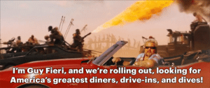 seventeen-cold-showers:I looked up mad max:  fieri road and I was not disappointed: I'm Guy Fieri, and we're rolling out, looking for  America's greatest diners, drive-ins, and dives! seventeen-cold-showers:I looked up mad max:  fieri road and I was not disappointed