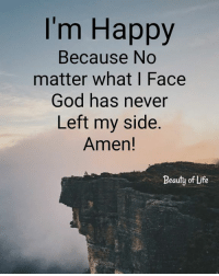 God, Life, and Memes: I'm Happy  Because No  matter what I Face  God has never  Left my side.  Amen!  Beauty of Life God is always at our side