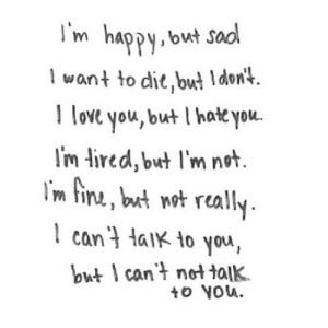 https://iglovequotes.net/: I'm happy, but sad  I want to die, but I don't.  I love you, but I hate you.  I'm tired, but l'm not.  I'm fine, but not really.  I can't taik to you,  but I can't not talk.  to You. https://iglovequotes.net/