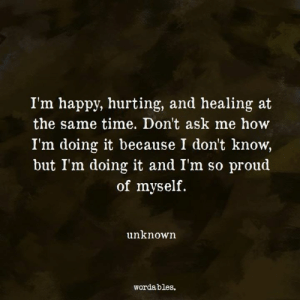 Dont Ask Me: I'm happy, hurting, and healing at  the same time. Don't ask me how  I'm doing it because I don't know,  but I'm doing it and Im so proud  of myself.  unknown  wordables.