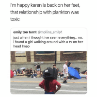 😂Damn: i'm happy karen is back on her feet,  that relationship with plankton was  toxic  emily too turnt @mollins emily1  just when i thought ive seen everything.. no.  i found a girl walking around with a tv on her  head Imao 😂Damn