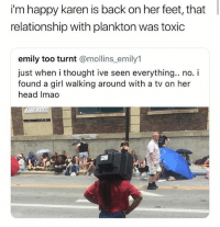 Head, Memes, and Getting Turnt: i'm happy karen is back on her feet, that  relationship with plankton was toxic  emily too turnt @mollins_emily1  just when i thought ive seen everything.. no. i  found a girl walking around with a tv on her  head Imao Why tho 😂 • Follow @savagememesss for more posts daily