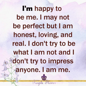 Memes, Happy, and Im Happy: I'm happy to  be me. I may not  be perfect but I am  honest, loving, and  real. I don't try to be  what I am not and I  don't try to impress  anyone. I am me.  THE  Parple Slower <3
