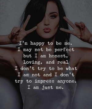 don t: I'm happy to be me.  I may not be perfect  but I am honest,  loving, and real  I don t try to be what  I am not and I don't  try to impress anyone.  I am just me.