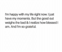 Bad, Life, and Good: I'm happy with my life right now. Ijust  have my moments. But the good out  weighs the bad & I realize how blessedl  am. And I'm so grateful.