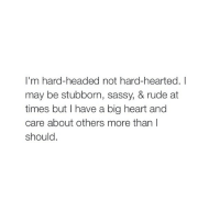 Head, Rude, and Guess: I'm hard-headed not hard-hearted. I  may be stubborn, sassy, & rude at  times but have a big heart and  care about others more than I  should i guess
