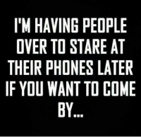 stare: IM HAVING PEOPLE  OVER TO STARE AT  THEIR PHONES LATER  IF YOU WANT TO COME  BY