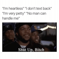 """Heartless, Real, and Manly: """"I'm heartless"""" """"I don't text back""""  """"I'm very petty"""" """"No man can  handle me""""  Shut Up, Bitch Real shiiittttt"""