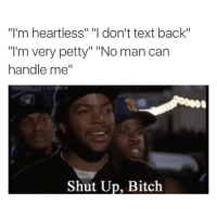 """Bitch, Funny, and Petty: """"I'm heartless"""" """"I don't text back""""  Im very petty"""" """"No man can  handle me""""  Shut Up, Bitch"""