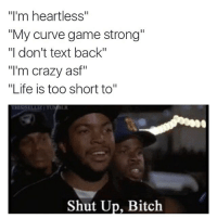 """Bitch, Crazy, and Curving: """"I'm heartless""""  """"My curve game strong""""  """"I don't text back""""  """"I'm crazy asf""""  """"Life is too short to""""  Shut Up, Bitch"""