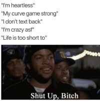 "Bitch, Crazy, and Curving: ""I'm heartless""  ""My curve game strong""  ""Il don't text back""  ""I'm crazy asf""  ""Life is too short to""  Shut Up, Bitch Lool"