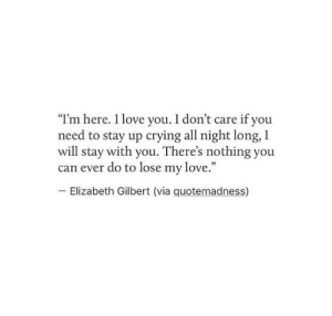 "Crying, Love, and Elizabeth Gilbert: ""I'm here. 1 love you. I don't care if you  need to stay up crying all night long, 1  will stay with you. There's nothing you  can ever do to lose my love.""  -Elizabeth Gilbert (via quotemadness)"