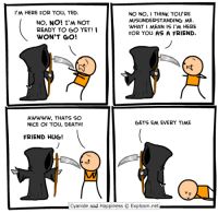 http://www.twitter.com/daveexplosm: I'M HERE FOR YOU, TED.  NO NO, I THINK YOU'RE  MISUNDERSTANDING ME.  NO, NO! I'M NOT  WHAT I MEAN ISI M HERE  READY TO GO YET! I  FOR YOU AS A FRIEND.  WON'T GO!  AWWWW, THATS SO  GETS EM EVERY TIME  NICE OF YOU, DEATH!  FRIEND HUG!  L Cyanide and Happiness Explosm.net http://www.twitter.com/daveexplosm