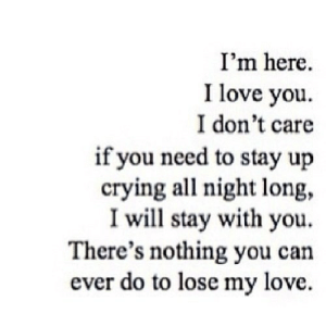 Crying, Love, and I Love You: I'm here.  I love you.  I don't care  if you need to stay up  crying all night long,  I will stay with you.  There's nothing you can  ever do to lose my love. http://iglovequotes.net/