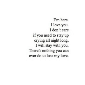 Crying, Love, and I Love You: I'm here  I love you  I don't care  if you need to stay up  crying all night long,  I will stay with you  There's nothing you can  ever do to lose my love. https://iglovequotes.net/