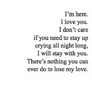 https://iglovequotes.net/: I'm here.  I love you  I don't care  if you need to stay up  crying all night long,  I will stay with you  There's nothing you can  ever do to lose my love https://iglovequotes.net/