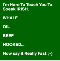 Irish: I'm Here To Teach You To  Speak IRISH  WHALE  OIL  BEEF  HOOKED.  Now say it Really Fast  5-0