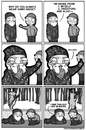 camouflage. [OC]: I'M HIDING FROM:  1. MYSELF  2. CREDITORS  AND ALSO-  WHY DO YOU ALWAYS  WEAR CAMO INSIDE?  HAT  HAT  HE'S HERE.  HAT  HAT  TYNT  I OWE THIS GUY  LIKE 20 BUCKS.  HAT  HAT  THECROWBARCOMICS camouflage. [OC]