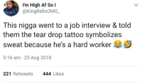 Blood,sweat and tears.: I'm High Af So l  @KingRelloOMG  This nigga went to a job interview & told  them the tear drop tattoo symbolizes  sweat because he's a hard worker  5:16 am 25 Aug 2018  221 Retweets  444 Likes Blood,sweat and tears.