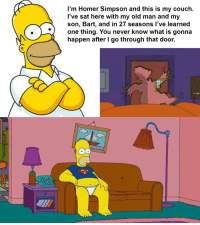 me irl: I'm Homer Simpson and this is my couch.  I've sat here with my old man and my  son, Bart, and in 27 seasons l've learned  one thing. You never know what is gonna  happen after l go through that door. me irl
