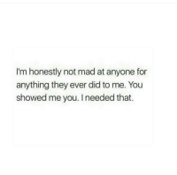 not mad: I'm honestly not mad at anyone for  anything they ever did to me. You  showed me you. I needed that.