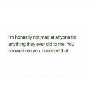 Mad At: I'm honestly not mad at anyone for  anything they ever did to me. You  showed me you. I needed that.