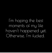 Life, Best, and Ims: I'm hoping the best  moments of my life  haven't happened yet.  Otherwise. I'm fucked Honestly...
