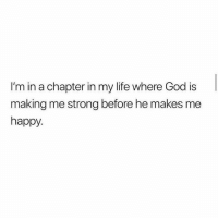 God, Life, and Happy: I'm in a chapter in my life where God is  making me strong before he makes me  happy.