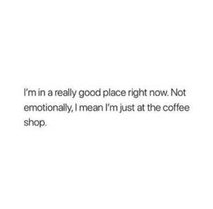 coffee shop: I'm in a really good place right now. Not  emotionally, I mean I'm just at the coffee  shop
